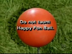 Do not taunt Happy Fun Ball